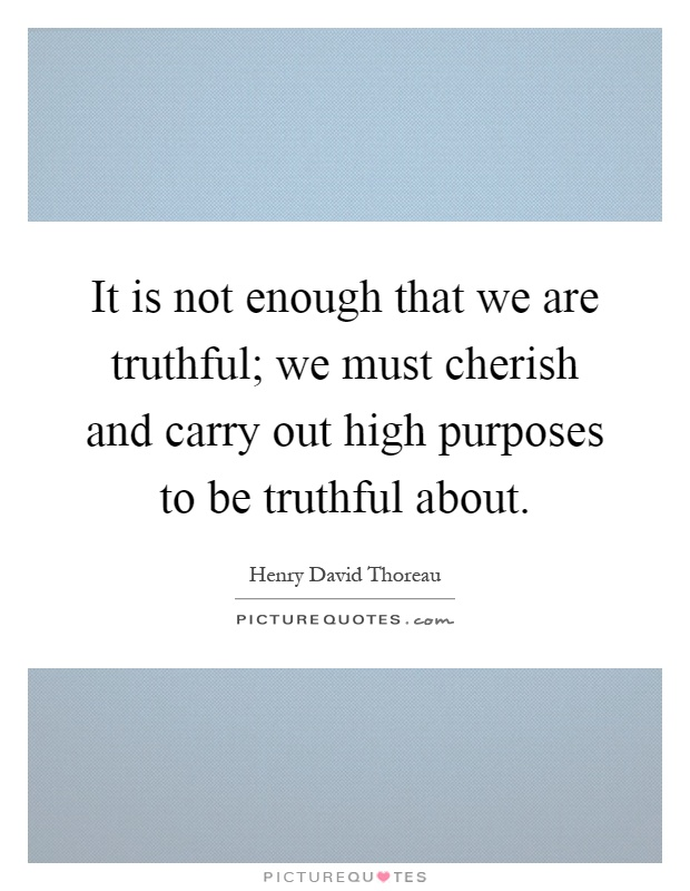 It is not enough that we are truthful; we must cherish and carry out high purposes to be truthful about Picture Quote #1
