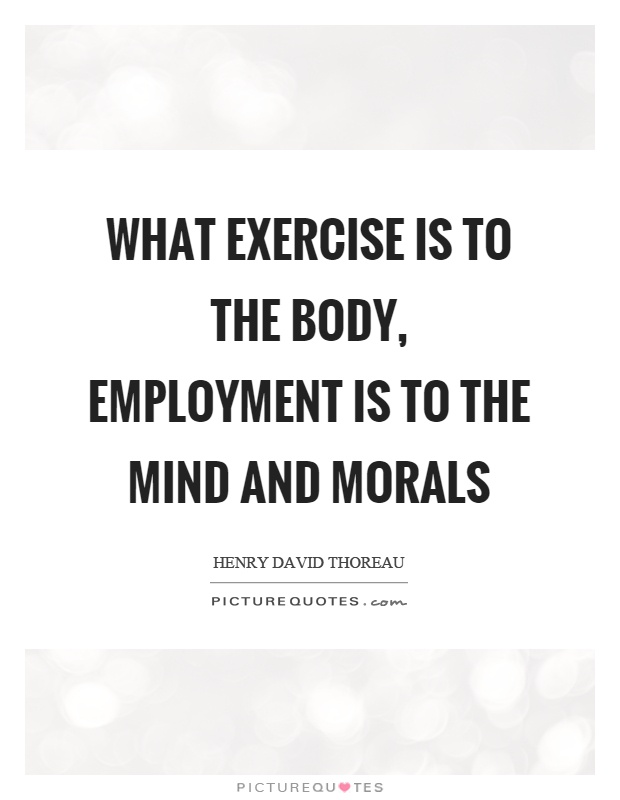 What exercise is to the body, employment is to the mind and morals Picture Quote #1
