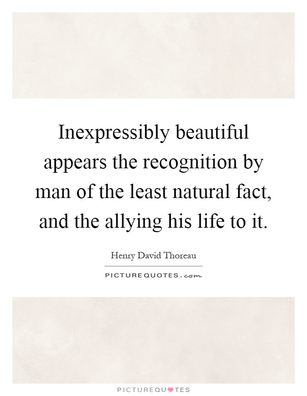 Inexpressibly beautiful appears the recognition by man of the least natural fact, and the allying his life to it Picture Quote #1