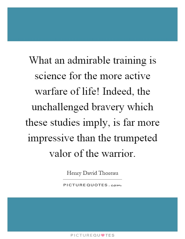 What an admirable training is science for the more active warfare of life! Indeed, the unchallenged bravery which these studies imply, is far more impressive than the trumpeted valor of the warrior Picture Quote #1