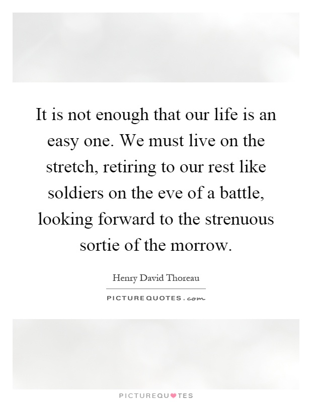 It is not enough that our life is an easy one. We must live on the stretch, retiring to our rest like soldiers on the eve of a battle, looking forward to the strenuous sortie of the morrow Picture Quote #1