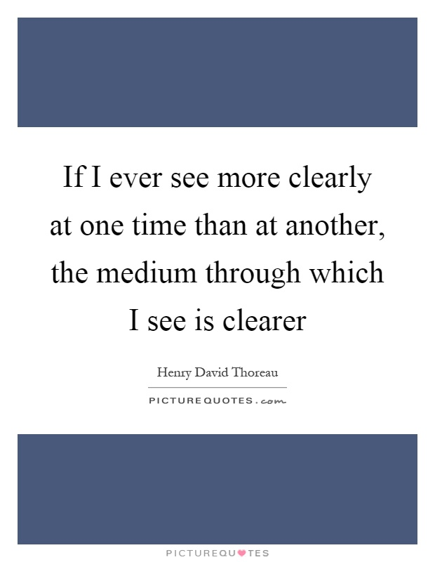 If I ever see more clearly at one time than at another, the medium through which I see is clearer Picture Quote #1