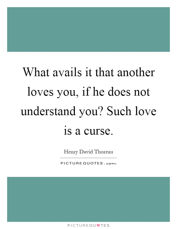 What avails it that another loves you, if he does not understand you? Such love is a curse Picture Quote #1