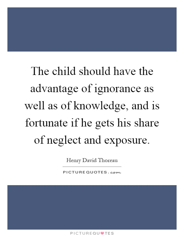 The child should have the advantage of ignorance as well as of knowledge, and is fortunate if he gets his share of neglect and exposure Picture Quote #1