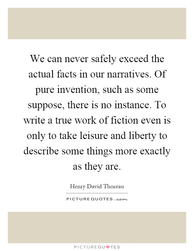 We can never safely exceed the actual facts in our narratives. Of pure invention, such as some suppose, there is no instance. To write a true work of fiction even is only to take leisure and liberty to describe some things more exactly as they are Picture Quote #1