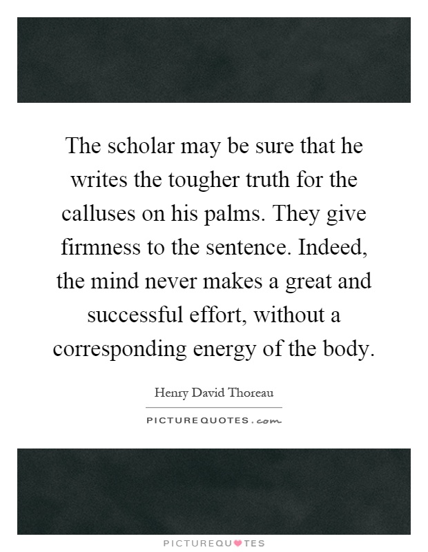 The scholar may be sure that he writes the tougher truth for the calluses on his palms. They give firmness to the sentence. Indeed, the mind never makes a great and successful effort, without a corresponding energy of the body Picture Quote #1