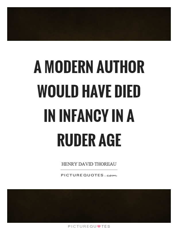 A modern author would have died in infancy in a ruder age Picture Quote #1