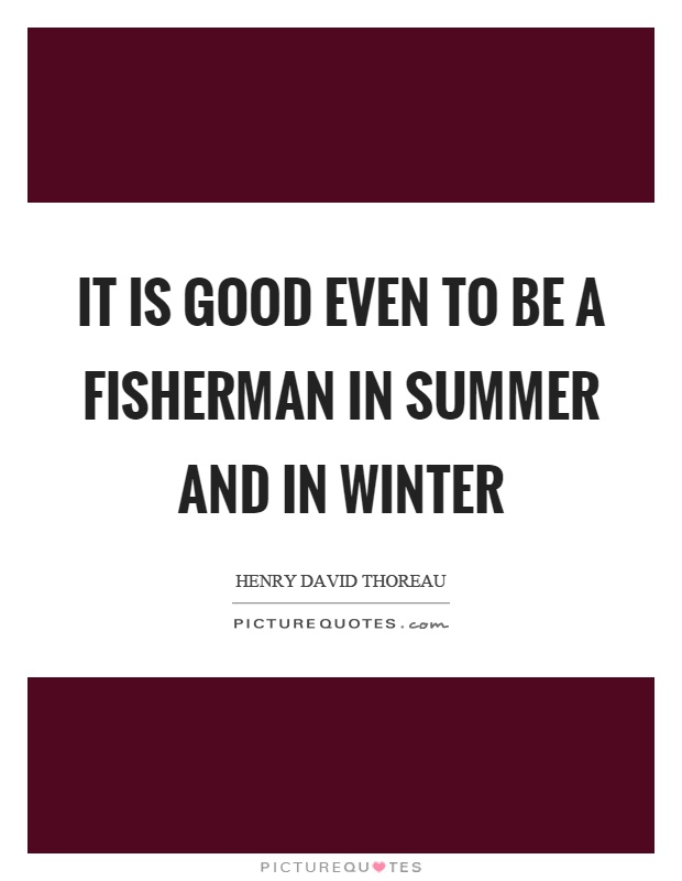 It is good even to be a fisherman in summer and in winter Picture Quote #1