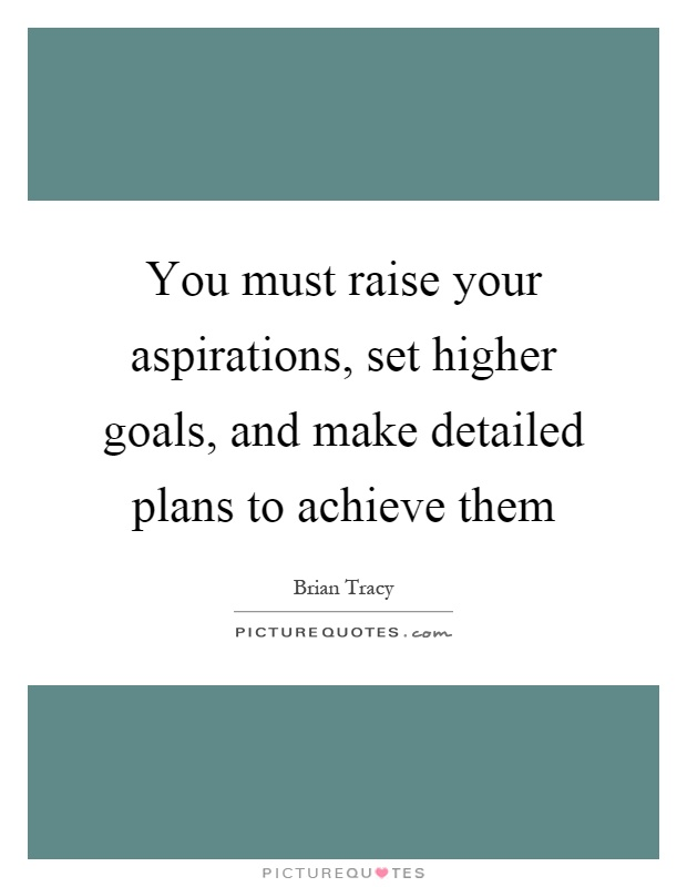 You must raise your aspirations, set higher goals, and make detailed plans to achieve them Picture Quote #1