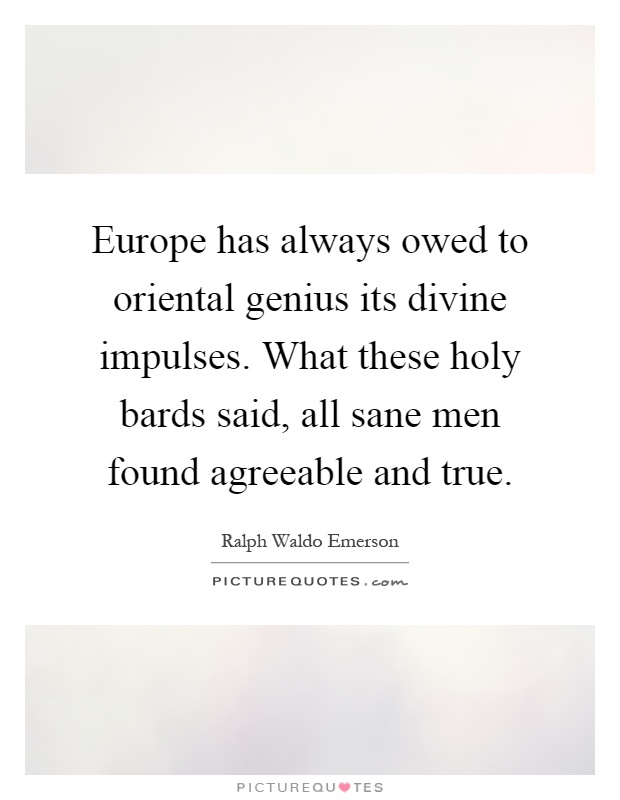 Europe has always owed to oriental genius its divine impulses. What these holy bards said, all sane men found agreeable and true Picture Quote #1