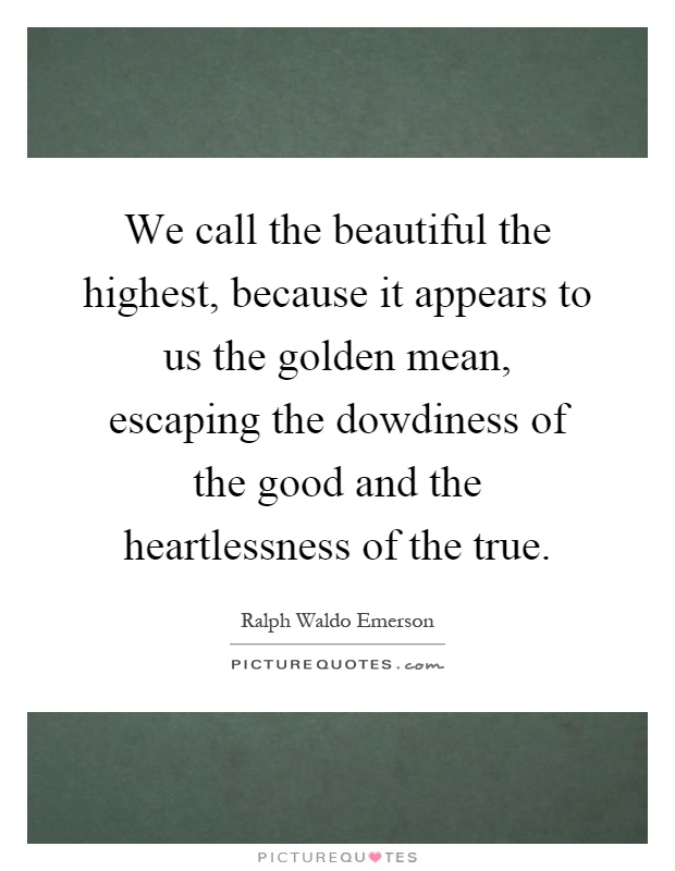 We call the beautiful the highest, because it appears to us the golden mean, escaping the dowdiness of the good and the heartlessness of the true Picture Quote #1