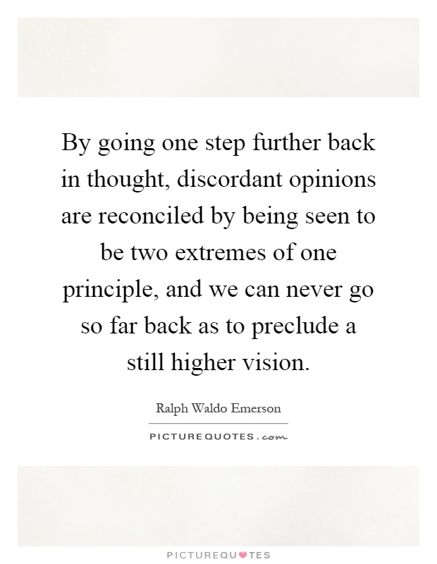 By going one step further back in thought, discordant opinions are reconciled by being seen to be two extremes of one principle, and we can never go so far back as to preclude a still higher vision Picture Quote #1