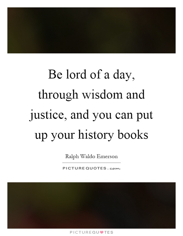 Be lord of a day, through wisdom and justice, and you can put up your history books Picture Quote #1