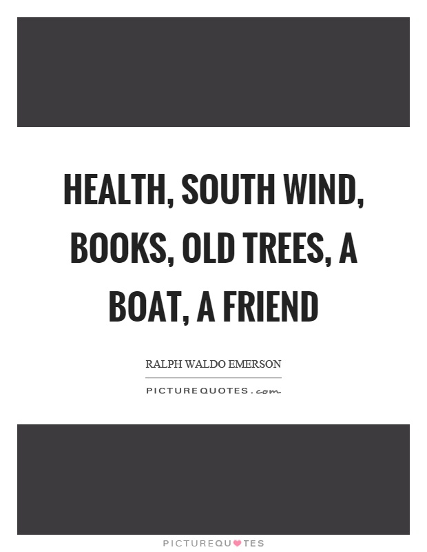 Health, south wind, books, old trees, a boat, a friend Picture Quote #1