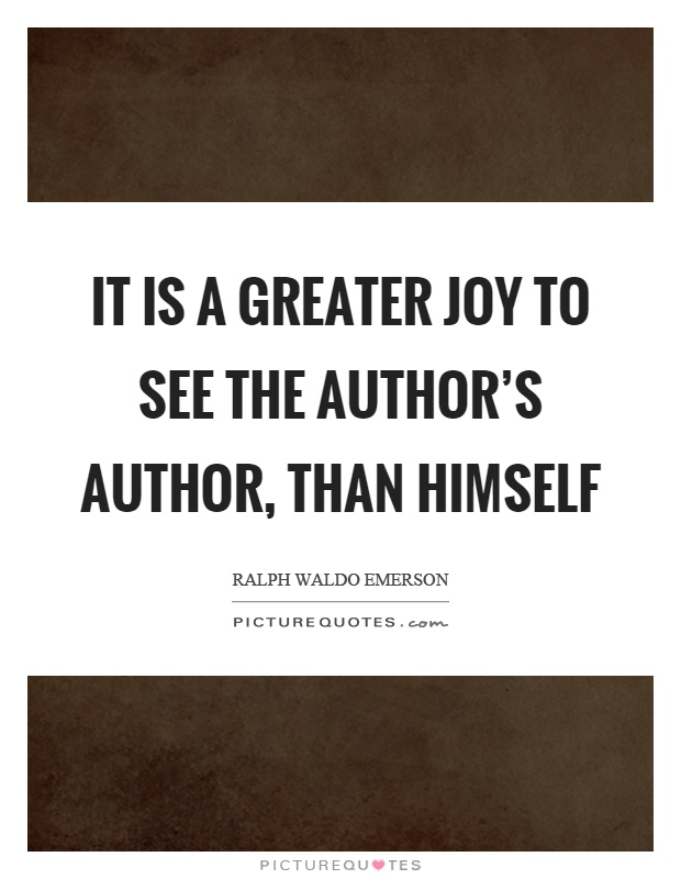 It is a greater joy to see the author's author, than himself Picture Quote #1