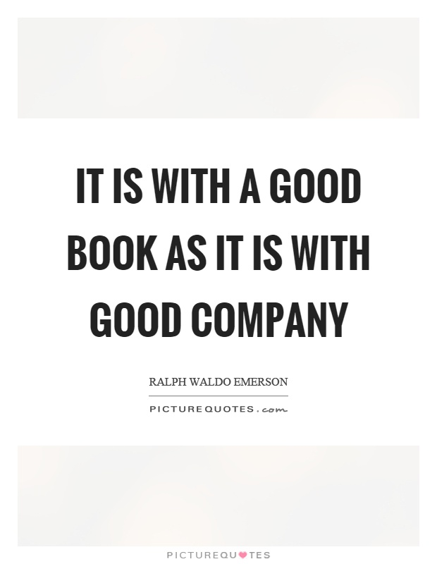 It is with a good book as it is with good company Picture Quote #1