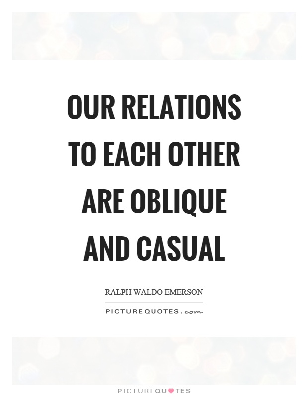 Our relations to each other are oblique and casual Picture Quote #1
