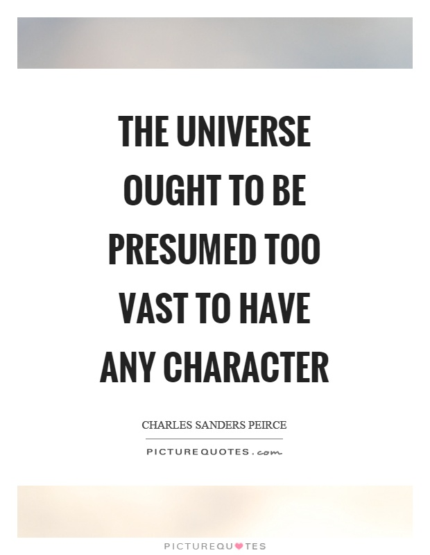 The universe ought to be presumed too vast to have any character Picture Quote #1