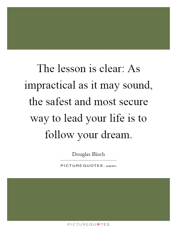 The lesson is clear: As impractical as it may sound, the safest and most secure way to lead your life is to follow your dream Picture Quote #1