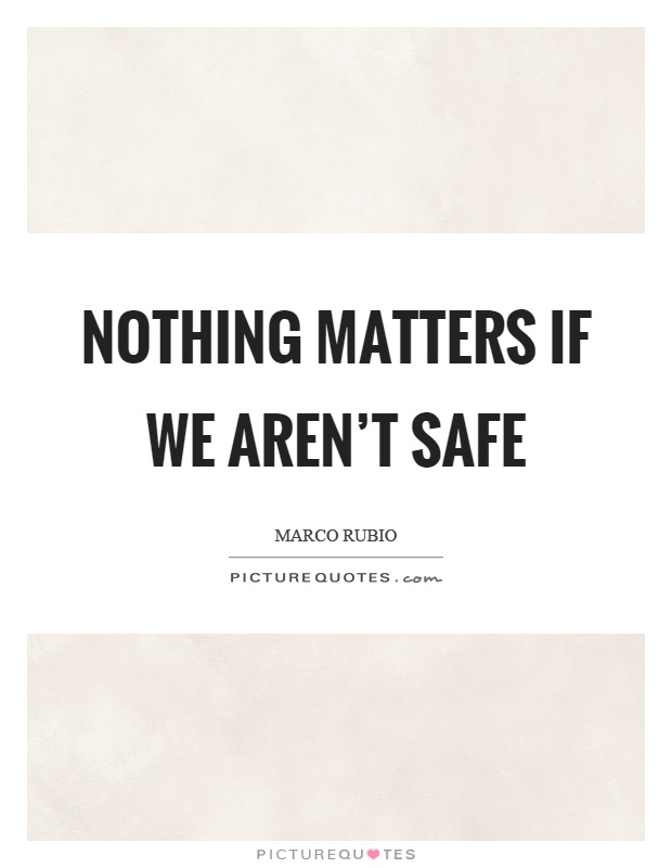 Nothing matters if we aren't safe Picture Quote #1