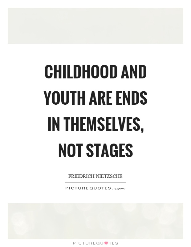 Childhood and youth are ends in themselves, not stages Picture Quote #1