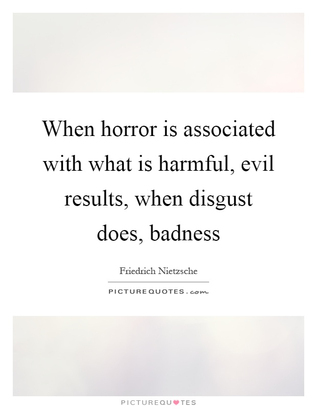 When horror is associated with what is harmful, evil results, when disgust does, badness Picture Quote #1
