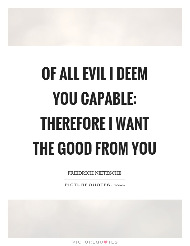 Of all evil I deem you capable: therefore I want the good from you Picture Quote #1