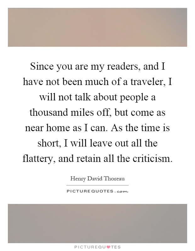 Since you are my readers, and I have not been much of a traveler, I will not talk about people a thousand miles off, but come as near home as I can. As the time is short, I will leave out all the flattery, and retain all the criticism Picture Quote #1