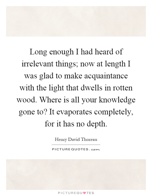 Long enough I had heard of irrelevant things; now at length I was glad to make acquaintance with the light that dwells in rotten wood. Where is all your knowledge gone to? It evaporates completely, for it has no depth Picture Quote #1