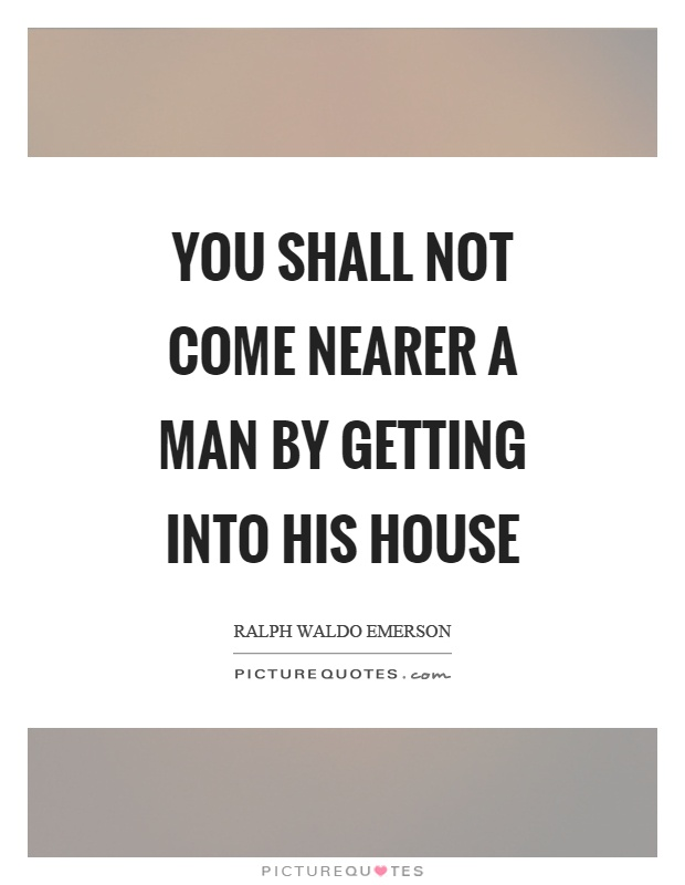 You shall not come nearer a man by getting into his house Picture Quote #1
