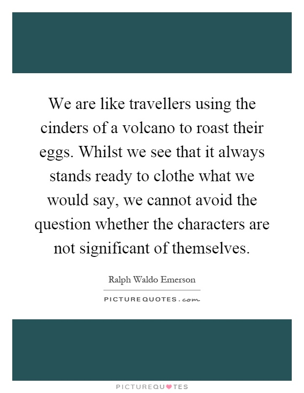 We are like travellers using the cinders of a volcano to roast their eggs. Whilst we see that it always stands ready to clothe what we would say, we cannot avoid the question whether the characters are not significant of themselves Picture Quote #1