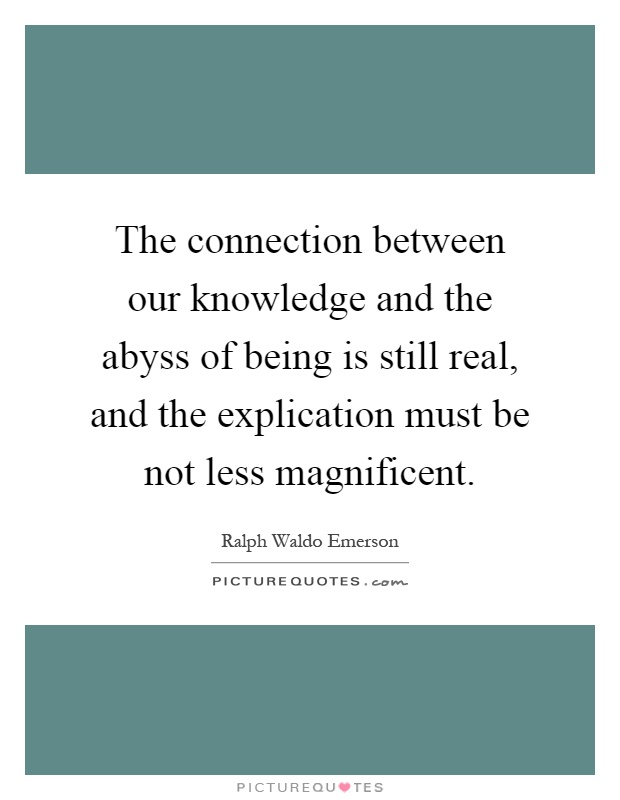 The connection between our knowledge and the abyss of being is still real, and the explication must be not less magnificent Picture Quote #1