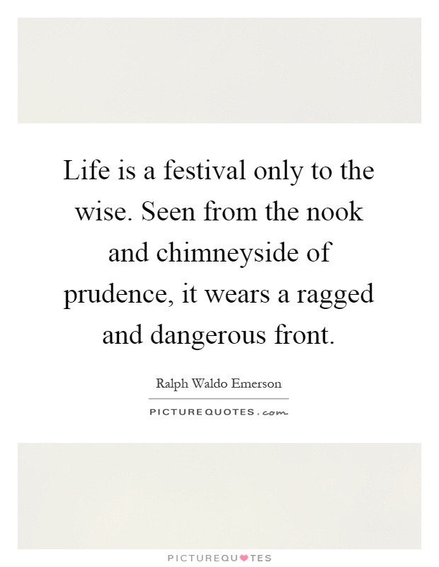 Life is a festival only to the wise. Seen from the nook and chimneyside of prudence, it wears a ragged and dangerous front Picture Quote #1