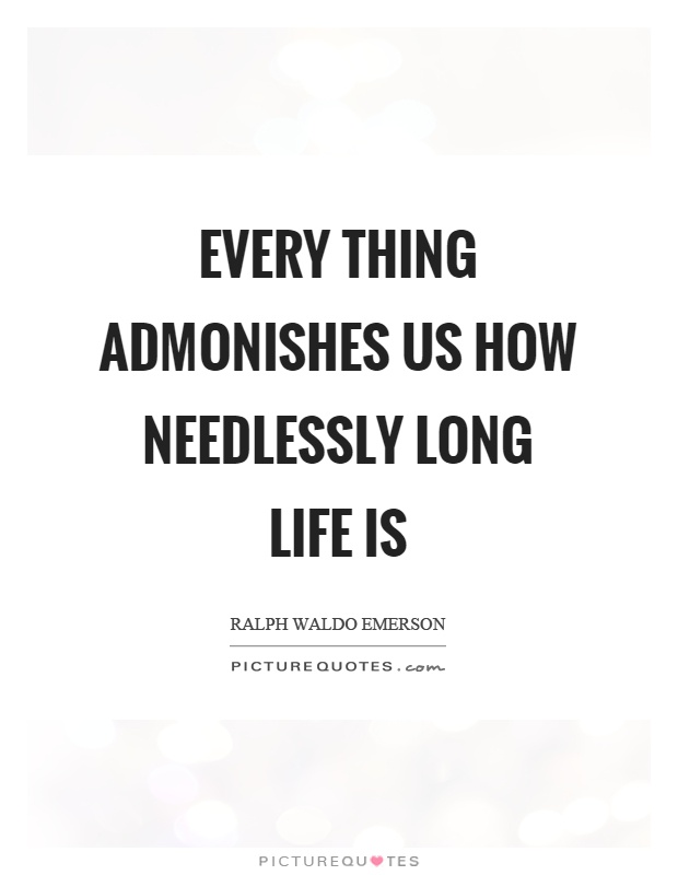 Every thing admonishes us how needlessly long life is Picture Quote #1