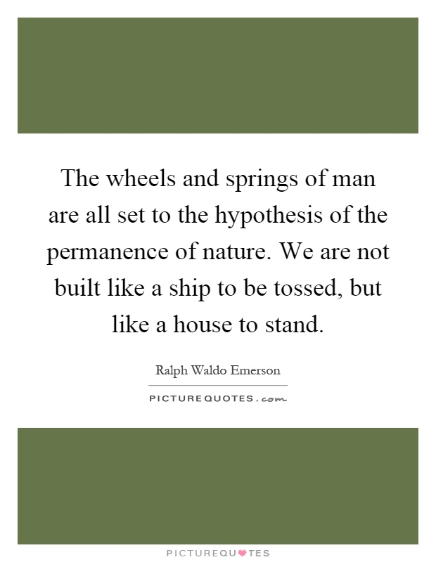 The wheels and springs of man are all set to the hypothesis of the permanence of nature. We are not built like a ship to be tossed, but like a house to stand Picture Quote #1