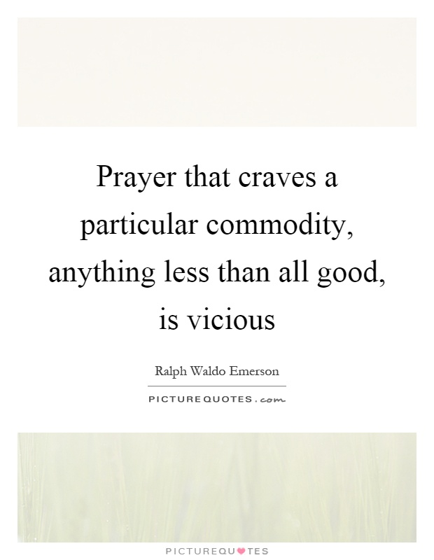 Prayer that craves a particular commodity, anything less than all good, is vicious Picture Quote #1