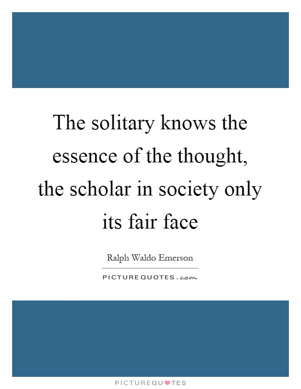 The solitary knows the essence of the thought, the scholar in society only its fair face Picture Quote #1