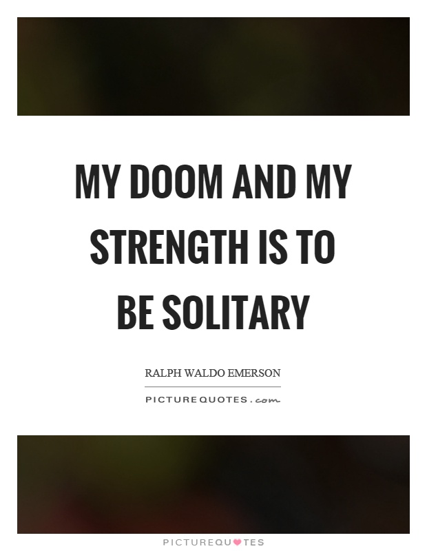 My doom and my strength is to be solitary Picture Quote #1
