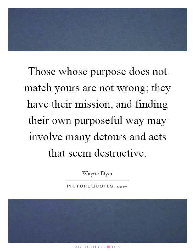 Those whose purpose does not match yours are not wrong; they have their mission, and finding their own purposeful way may involve many detours and acts that seem destructive Picture Quote #1