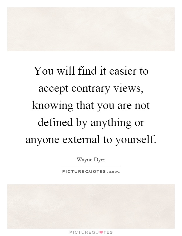 You will find it easier to accept contrary views, knowing that you are not defined by anything or anyone external to yourself Picture Quote #1