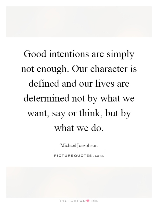 Good intentions are simply not enough. Our character is defined and our lives are determined not by what we want, say or think, but by what we do Picture Quote #1