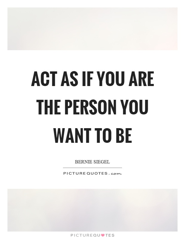 Act as if you are the person you want to be Picture Quote #1
