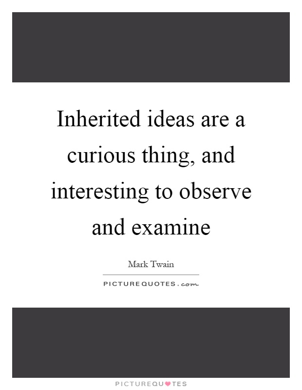 Inherited ideas are a curious thing, and interesting to observe and examine Picture Quote #1