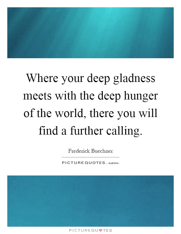 Where your deep gladness meets with the deep hunger of the world, there you will find a further calling Picture Quote #1