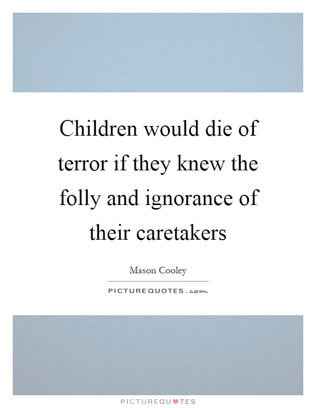 Children would die of terror if they knew the folly and ignorance of their caretakers Picture Quote #1