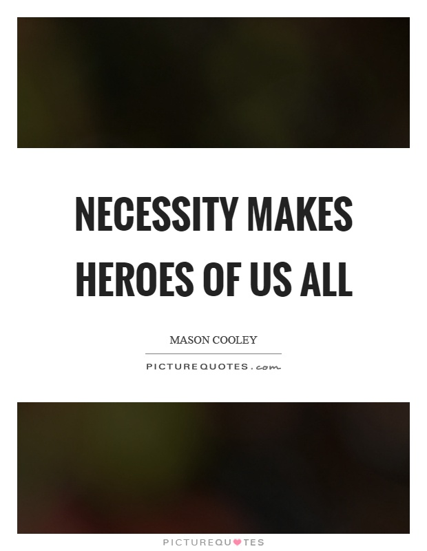 Necessity makes heroes of us all Picture Quote #1