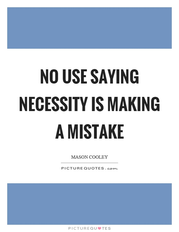 No use saying necessity is making a mistake Picture Quote #1