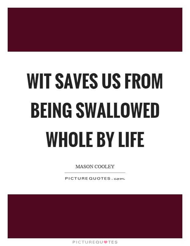 Wit saves us from being swallowed whole by life Picture Quote #1