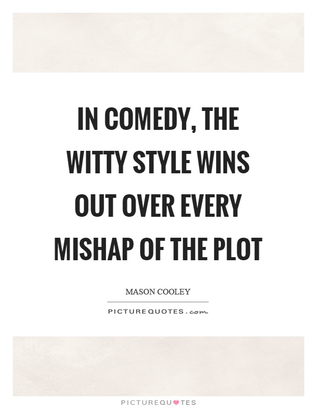 In comedy, the witty style wins out over every mishap of the plot Picture Quote #1