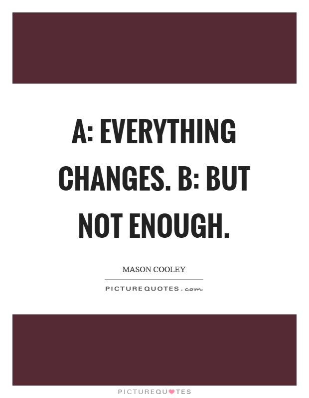 A: Everything changes. B: But not enough Picture Quote #1